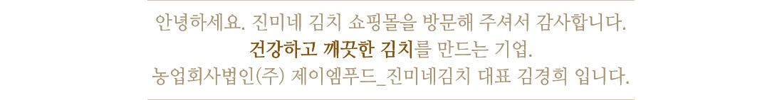 안녕하세요. 진미네 김치 쇼핑몰을 방문해 주셔서 감사합니다. 건강하고 깨끗한 김치를 만드는 기업. 농사회사법인(주) 제이엠푸드_진미네김치 대표 김경희 입니다.